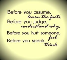 These are some good words.wise words to remember! What if we all took time to learn the facts before we made assumptions? Took time to seek understanding before we judged others actions . The Words, Cool Words, Wisdom Quotes, Quotes To Live By, Quotes Quotes, Affirmation Quotes, Daily Quotes, Compassion Quotes, Cherish Quotes