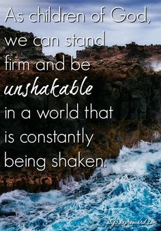 On our own, we can and will be shaken in this life. There is a way, however, to truly be unshakable. That way is Jesus Christ. If He is your foundation, you will never be shaken.