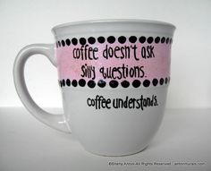 """This whimsical mug is hand painted in pink and sparkles with the words, """"Coffee doesn't ask silly questions. Coffee Understands.""""    You will receive 1 hand painted mug. This mug may be personalized in any color. It is approx. 4"""" tall and 4"""" in diameter. It is heat set to be top rack dishwasher safe; however, I strongly recommend hand washing only for years of enjoyment. NO sharpies were used!"""