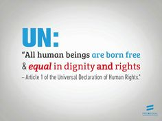 All human beings are born free & equal in dignity and rights. ~Article 1 of the Universal Declaration of Human Rights.