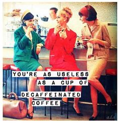 You're as useless as a cup of decaffeinated coffee - pretending to be something you're not Retro Humor, Vintage Humor, Retro Funny, Vintage Quotes, Coffee Quotes, Coffee Humor, Wine Quotes, Karma, I Love Coffee