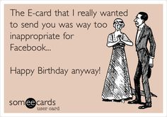 The E-card that I really wanted to send you was way too inappropriate for Facebook... Happy Birthday anyway!