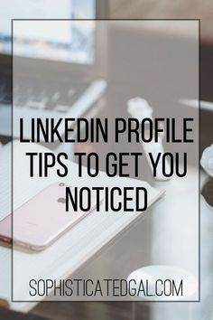 LinkedIn Profile Tips to Get You Noticed | The Sophisticated Gal