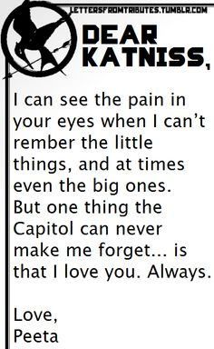 [[Dear Katniss, I can see the pain in your eyes when I can't rember the little things, and at times even the big ones. But one thing the Capitol can never make me forget… is that I love you. Always.Love,Peeta]]