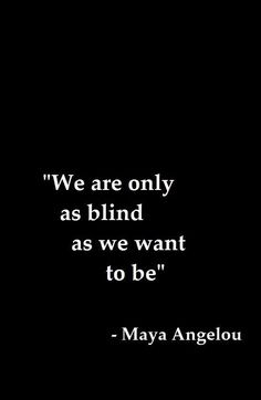 We are only as blind as we want to be...guess i was blind & stupid......