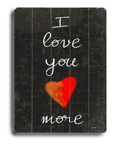 """:-) my mom used to tell us this all the time! I would say """"i love you Mom""""  she always answered with, """"I love you more"""""""