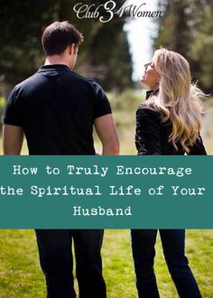 Could your husband use some encouragement? Are you concerned about his spiritual life? How to Truly Encourage the Spiritual Life of Your Husband