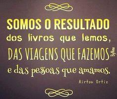 """""""Somos o resultado dos livros que lemos, das viagens que fazemos e das pessoas que amamamo..."""" (Airton Ortiz)"""