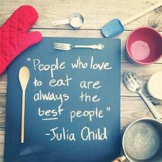 People who love to eat are always the best people! #foodquotes #juliachild