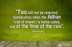 Two will not be rejected, Supplication when the Adhan (call of prayer) is being called, and at the time of the rain'. - (Ibn Majah)