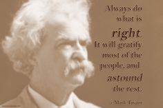 Always do what is right. It will gratify most of the people, and astound the rest.  - Mark Twain