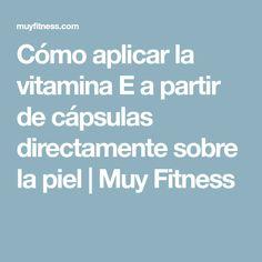 Cómo aplicar la vitamina E a partir de cápsulas directamente sobre la piel   Muy Fitness