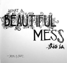 Jason Mraz-What A Beautiful Mess This Is.....This is one of my favorite songs of all time