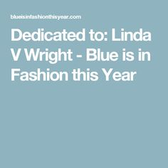 Dedicated to: Linda V Wright - Blue is in Fashion this Year
