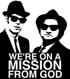 We're on a mission from God.  -The Blues Brothers.