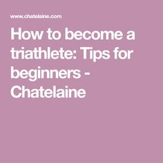 How to become a triathlete: Tips for beginners - Chatelaine