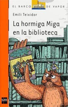 """Emili Teixidor. """"La hormiga Miga en la biblioteca"""". Editorial SM (está también en catalán). La hormiga Miga acude a la biblioteca porque la hormiga reina está enferma y le ha pedido unos cuantos libros para entretenerse durante su convalecencia. La lechuza Andaluza, la bibliotecaria, le hará un recorrido por las distintas salas de la biblioteca y le hablará de libros escritos hace muchos, muchos años."""