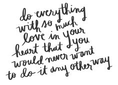 """Do everything with so much love in your heart that you would never want to do it any other way."""