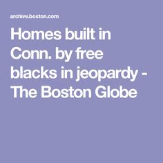 Homes built in Conn. by free blacks in jeopardy - The Boston Globe