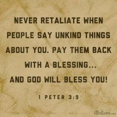 1 Peter 3:9 (NLT) - Don't repay evil for evil. Don't retaliate with insults when people insult you. Instead, pay them back with a blessing. That is what God has called you to do, and he will bless you for it.