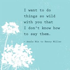 I want to do things so wild with you that I don't know how to say them. — Anaïs Nin to Henry Miller