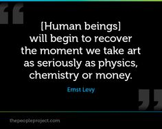 [Human beings] will begin to recover the moment we take art as seriously as physics, chemistry or money. - Ernst Levy