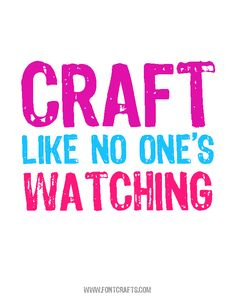 "Here's your craft quote for the day: ""Craft like no one's watching!"""