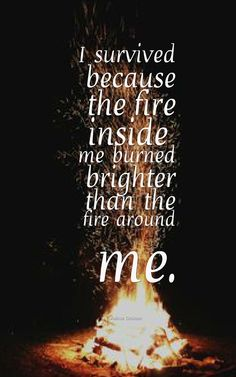 """I survived because the fire inside me burned brighter than the fire around me."" -Joshua Graham"
