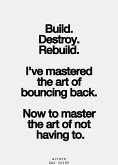 build. destroy. rebuild. i've mastered the art of bouncing back. now to master the art of not having to