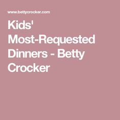 Kids' Most-Requested Dinners - Betty Crocker