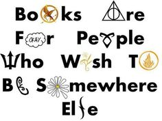 Books are for people who wish to be somewhere else.