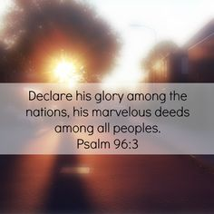 """""""Declare his glory among the nations, his marvelous deeds among all peoples."""" Psalm 96:3"""