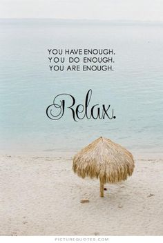 You have enough. You do enough. You are enough. Relax. PictureQuotes.com