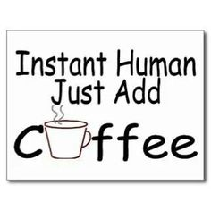 To remain human, continue adding coffee.