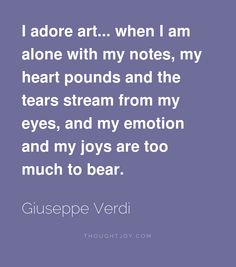 I adore art... when I am alone with my notes, my heart pounds and the tears stream from my eyes, and my emotion and my joys are too much to bear.  —  Giuseppe Verdi