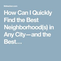 How Can I Quickly Find the Best Neighborhood(s) in Any City—and the Best…