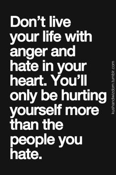 Don't live with anger and hate in your heart. You'll only be hurting yourself more than the people you hate...