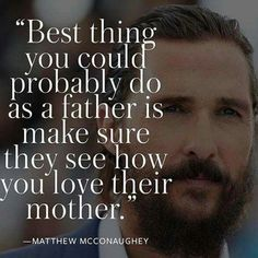 Best thing you could probably do as a father is make sure they see how you love their mother.