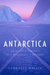 ANTARCTICA: An Intimate Portrait of a Mysterious Continent by Gabrielle Walker.   A scientist and writer who has traveled to more varied parts of Antarctica than anyone else alive paints a vivid new portrait of the most extraordinary place on earth.