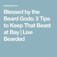 Blessed by the Beard Gods: 3 Tips to Keep That Beast at Bay | Live Bearded