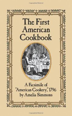 """The First American Cookbook: A Facsimile of """"American Cookery,"""" 1796 by Amelia Simmons,http://www.amazon.com/dp/0486247104/ref=cm_sw_r_pi_dp_VkrOsb05PGR0KG0H"""
