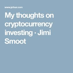 My thoughts on cryptocurrency investing · Jimi Smoot