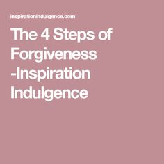 The 4 Steps of Forgiveness -Inspiration Indulgence