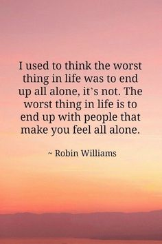 """Rest in Peace, Robin Williams. """"I used to think the worst thing in life was to end up all alone. the worst thing in life is to end up with people that make you feel all alone."""" Robin Williams Lessons Learned in Life Now Quotes, Life Quotes Love, Great Quotes, Quotes To Live By, Motivational Quotes, Funny Quotes, Inspirational Quotes, Lessons Learned In Life Quotes, Attitude Quotes"""