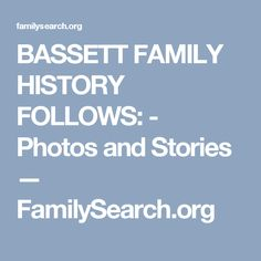 BASSETT FAMILY HISTORY FOLLOWS: - Photos and Stories — FamilySearch.org