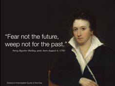 """""""Fear not for the future; weep not for the past."""" Percy Bysshe Shelley, poet, born August 4, 1792"""