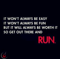 """It won't always be easy. It won't always be fun. But it will always be worth it, so get out there & run!"""