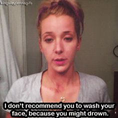 jenna marbles - i don't recommend you to wash your face, because you might drown.