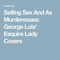 Selling Sex And Ax Murderesses: George Lois' Esquire Lady Covers