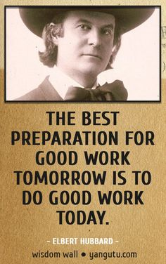 The best preparation for good work tomorrow is to do good work today, ~ Elbert Hubbard Wisdom Wall Quote